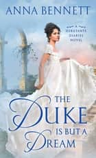 The Duke Is But a Dream - A Debutante Diaries Novel ebook by Anna Bennett