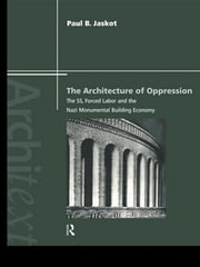 The Architecture of Oppression - The SS, Forced Labor and the Nazi Monumental Building Economy ebook by Paul B. Jaskot