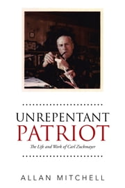 Unrepentant Patriot - The Life and Work of Carl Zuckmayer ebook by Allan Mitchell