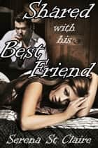 Shared with his Best Friend ebook by Serena St Claire