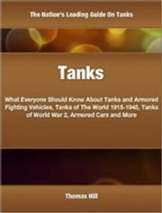 Tanks - What Everyone Should Know About Tanks and Armored Fighting Vehicles, Tanks of The World 1915-1945, Tanks of World War 2, Armored Cars and More ebook by Thomas Hill