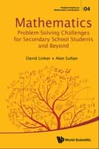 Mathematics Problem-Solving Challenges for Secondary School Students and Beyond ebook by David Linker,Alan Sultan