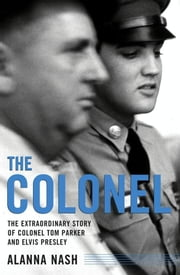 The Colonel - The Extraordinary Story of Colonel Tom Parker and Elvis Presley ebook by Alanna Nash