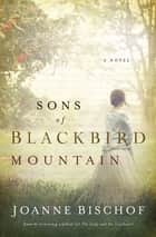 Sons of Blackbird Mountain - A Novel ebook by Joanne Bischof