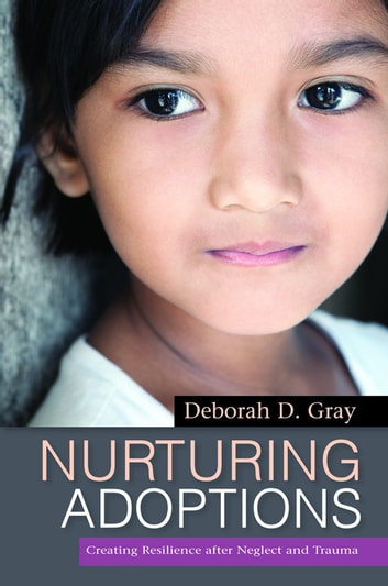 Nurturing Adoptions - Creating Resilience after Neglect and Trauma ebook by Deborah D. Gray