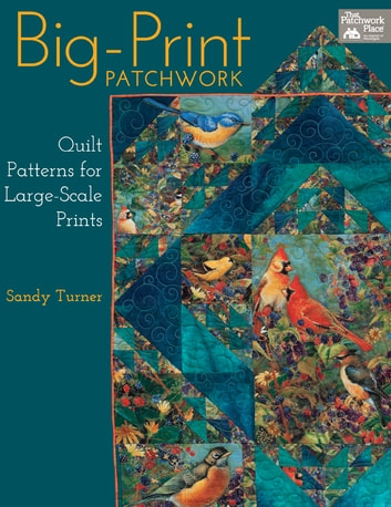 Big-Print Patchwork - Quilt Patterns for Large-Scale Prints ebook by Sandy Turner