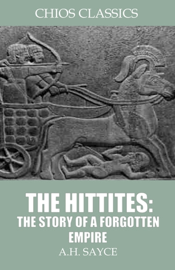 The Hittites: The Story of a Forgotten Empire ebook by A.H. Sayce