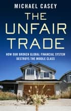 The Unfair Trade - how our broken global financial system destroys the middle class ebook by Michael Casey