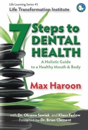 7 Steps to Dental Health - A Holistic Guide to a Healthy Mouth and Body ebook by Max Haroon