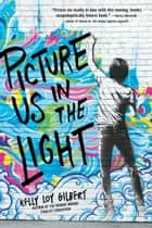 Picture Us In The Light ebook by Kelly Loy Gilbert