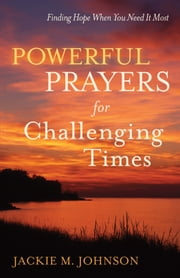 Powerful Prayers for Challenging Times - Finding Hope When You Need It Most ebook by Jackie M. Johnson
