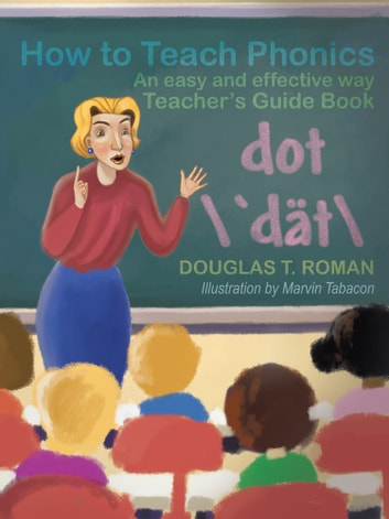 How to Teach Phonics - An Easy and Effective Way Teacher's Guide Book ebook by Douglas T. Roman