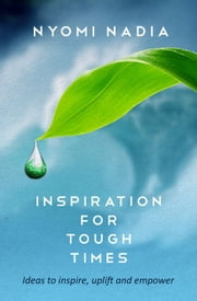 Inspiration for Tough Times: Ideas to Inspire, Uplift and Empower ebook by Nyomi Nadia