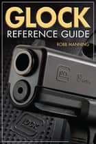 Glock Reference Guide ebook by Robb Manning