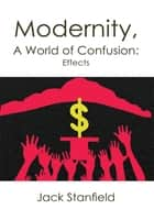 Modernity, A World of Confusion: Effects ebook by Jack Stanfield