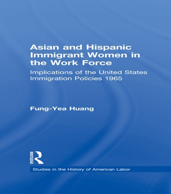 Asian and Hispanic Immigrant Women in the Work Force - Implications of the United States Immigration Policies since 1965 ebook by Fung-Yea Huang