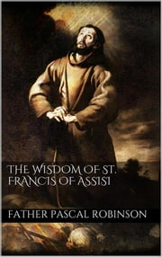 The Wisdom of St. Francis of Assisi ebook by Father Pascal Robinson