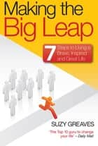 Making The Big Leap: 7 Steps to Living a Brave, Inspired and Great Life ebook by Suzy Greaves
