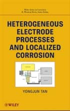 Heterogeneous Electrode Processes and Localized Corrosion ebook by Yongjun Mike Tan,R. Winston Revie