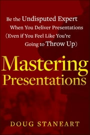 Mastering Presentations - Be the Undisputed Expert when You Deliver Presentations (Even If You Feel Like You're Going to Throw Up) ebook by Doug Staneart