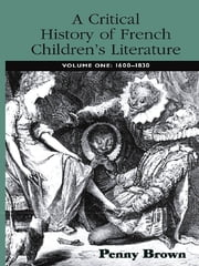 A Critical History of French Children's Literature - Volume One: 1600–1830 ebook by Penelope E. Brown