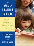 The Well-Trained Mind: A Guide to Classical Education at Home (Third Edition) eBook by Susan Wise Bauer, Jessie Wise
