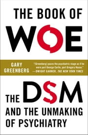The Book of Woe - The DSM and the Unmaking of Psychiatry ebook by Gary Greenberg