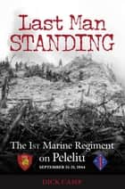Last Man Standing: The 1st Marine Regiment on Peleliu, September 15-21, 1944 - The 1st Marine Regiment on Peleliu, September 15-21, 1944 ebook by Dick Camp