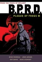 B.P.R.D.: Plague of Frogs Volume 3 ebook by Mike Mignola, Guy Davis