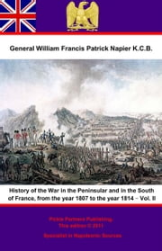 History Of The War In The Peninsular And In The South Of France, From The Year 1807 To The Year 1814 – Vol. II ebook by General William Francis Patrick Napier K.C.B.