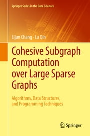 Cohesive Subgraph Computation over Large Sparse Graphs - Algorithms, Data Structures, and Programming Techniques ebook by Lijun Chang, Lu Qin