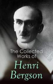 The Collected Works of Henri Bergson - Laughter, Time and Free Will, Creative Evolution, Matter and Memory, Meaning of the War & Dreams ebook by Henri Bergson, F. L. Pogson, Cloudesley Brereton,...