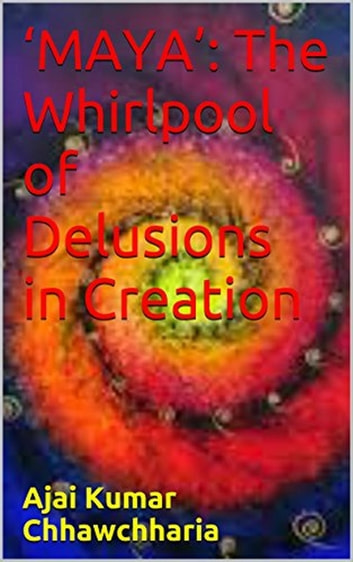 'Maya': The Whirlpool of Delusions in Creation ebook by Ajai Kumar Chhawchharia