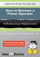 How to Become a Planer Operator - How to Become a Planer Operator ebook by Sunny Seaton
