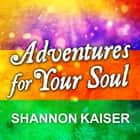 Adventures for Your Soul - 21 Ways to Transform Your Habits and Reach Your Full Potential audiobook by Shannon Kaiser