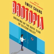Brotopia - Breaking Up the Boys' Club of Silicon Valley audiobook by Emily Chang