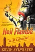 Neil Flambé and the Aztec Abduction ebook by Kevin Sylvester, Kevin Sylvester