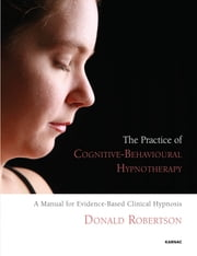 The Practice of Cognitive-Behavioural Hypnotherapy - A Manual for Evidence-Based Clinical Hypnosis ebook by Donald Robertson