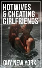Hotwives and Cheating Girlfriends ebook by Guy New York