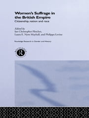 Women's Suffrage in the British Empire - Citizenship, Nation and Race ebook by Ian Christopher Fletcher,Philippa Levine,Laura E. Nym Mayhall