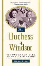 The Duchess Of Windsor - The Uncommon Life of Wallis Simpson ebook by Greg King