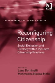 Reconfiguring Citizenship - Social Exclusion and Diversity within Inclusive Citizenship Practices ebook by Professor Mehmoona Moosa-Mitha,Professor Lena Dominelli,Dr Lucy Jordan,Professor Patrick O'Leary