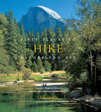Fifty Places to Hike Before You Die - Outdoor Experts Share the World's Greatest Destinations ebook by Chris Santella
