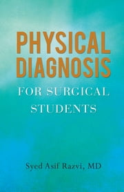PHYSICAL DIAGNOSIS FOR SURGICAL STUDENTS ebook by Syed Asif Razvi, MD