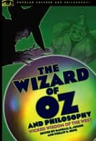 The Wizard of Oz and Philosophy - Wicked Wisdom of the West ebook by Randall E. Auxier, Phil Seng