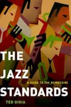 The Jazz Standards - A Guide to the Repertoire ebook by Ted Gioia