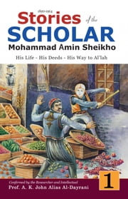 Stories of the Scholar Mohammad Amin Sheikho - Part One - His Life, His Deeds, His Way to Al'lah ebook by Mohammad Amin Sheikho,A. K. John  Alias Al-Dayrani