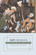 Sufi Bodies - Religion and Society in Medieval Islam ebook by Shahzad Bashir