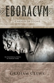 Eboracum, Carved in Stone (Book III) ebook by Graham Clews