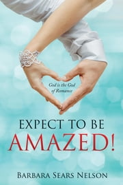Expect To Be Amazed! - God is the God of Romance ebook by Barbara Sears Nelson